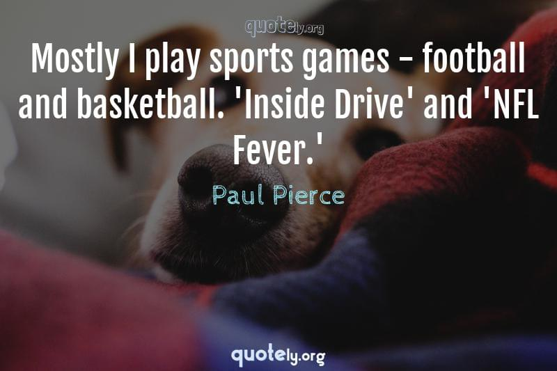 Mostly I play sports games - football and basketball. 'Inside Drive' and 'NFL Fever.' by Paul Pierce