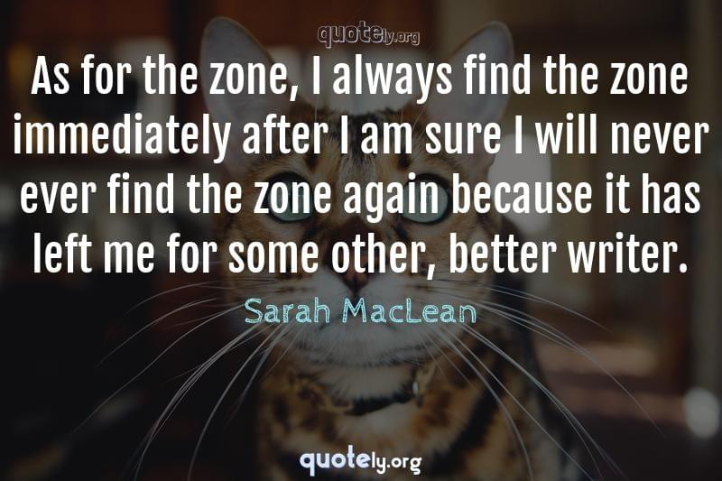 As for the zone, I always find the zone immediately after I am sure I will never ever find the zone again because it has left me for some other, better writer. by Sarah MacLean
