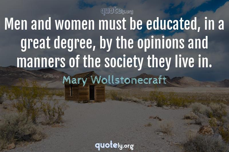 Men and women must be educated, in a great degree, by the opinions and manners of the society they live in. by Mary Wollstonecraft