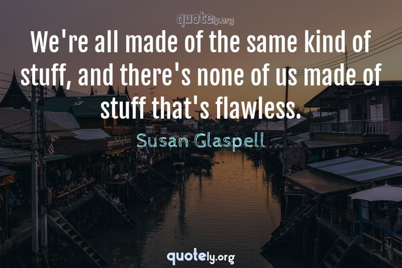 We're all made of the same kind of stuff, and there's none of us made of stuff that's flawless. by Susan Glaspell