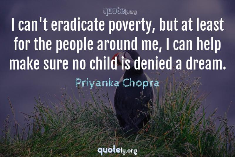 I can't eradicate poverty, but at least for the people around me, I can help make sure no child is denied a dream. by Priyanka Chopra