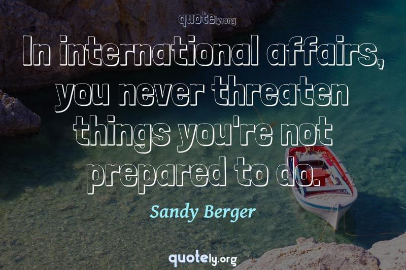 In international affairs, you never threaten things you're not prepared to do. by Sandy Berger