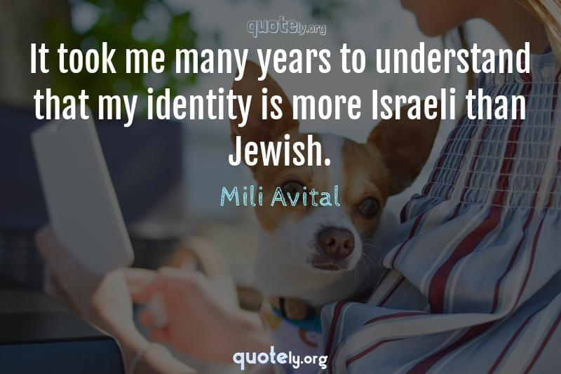 It took me many years to understand that my identity is more Israeli than Jewish. by Mili Avital