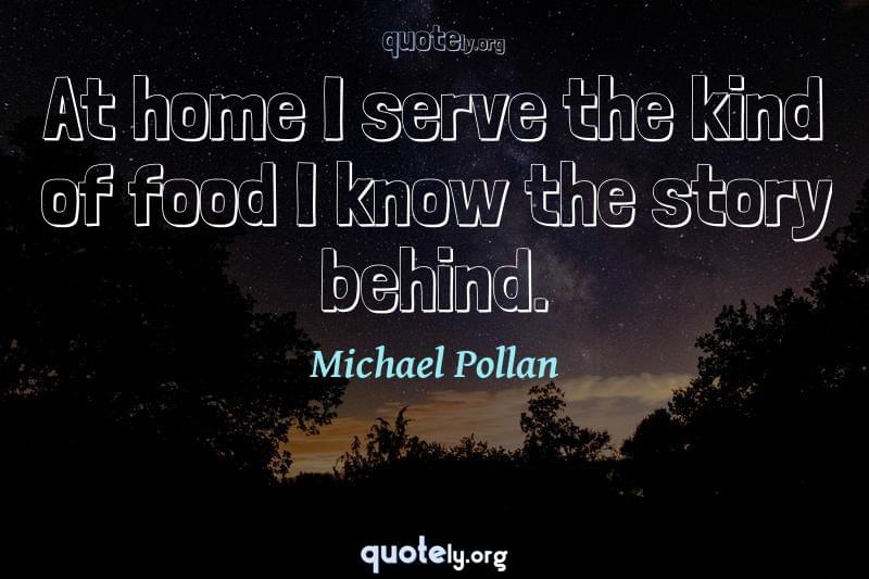At home I serve the kind of food I know the story behind. by Michael Pollan