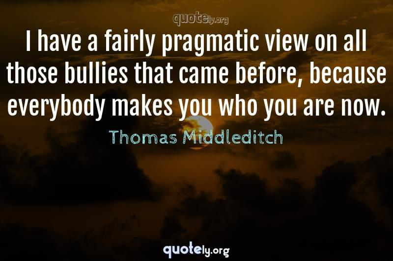 I have a fairly pragmatic view on all those bullies that came before, because everybody makes you who you are now. by Thomas Middleditch