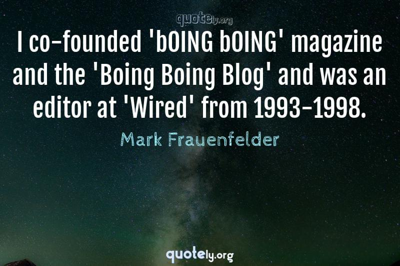 I co-founded 'bOING bOING' magazine and the 'Boing Boing Blog' and was an editor at 'Wired' from 1993-1998. by Mark Frauenfelder