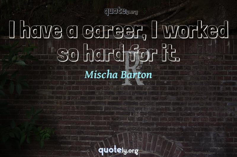 I have a career, I worked so hard for it. by Mischa Barton