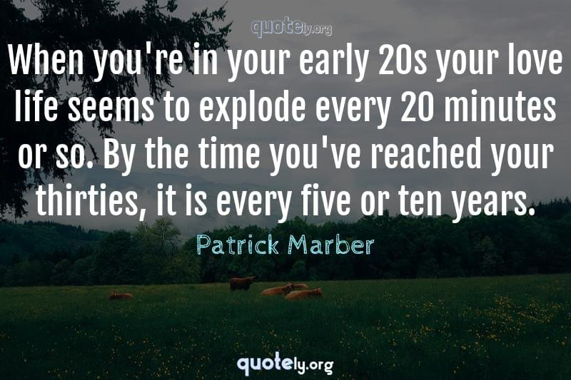 When you're in your early 20s your love life seems to explode every 20 minutes or so. By the time you've reached your thirties, it is every five or ten years. by Patrick Marber