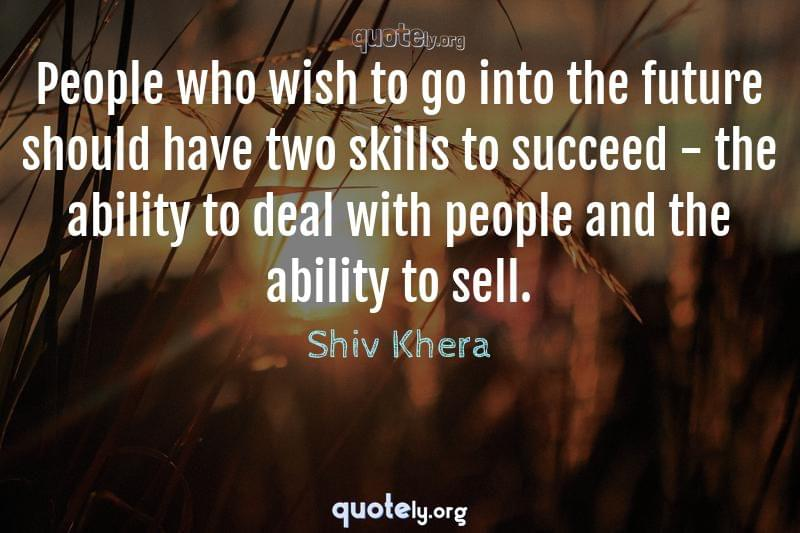 People who wish to go into the future should have two skills to succeed - the ability to deal with people and the ability to sell. by Shiv Khera