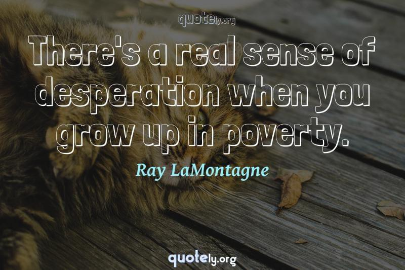 There's a real sense of desperation when you grow up in poverty. by Ray LaMontagne