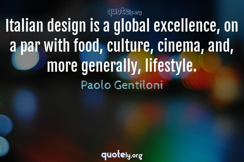 Italian design is a global excellence, on a par with food, culture, cinema, and, more generally, lifestyle. by Paolo Gentiloni