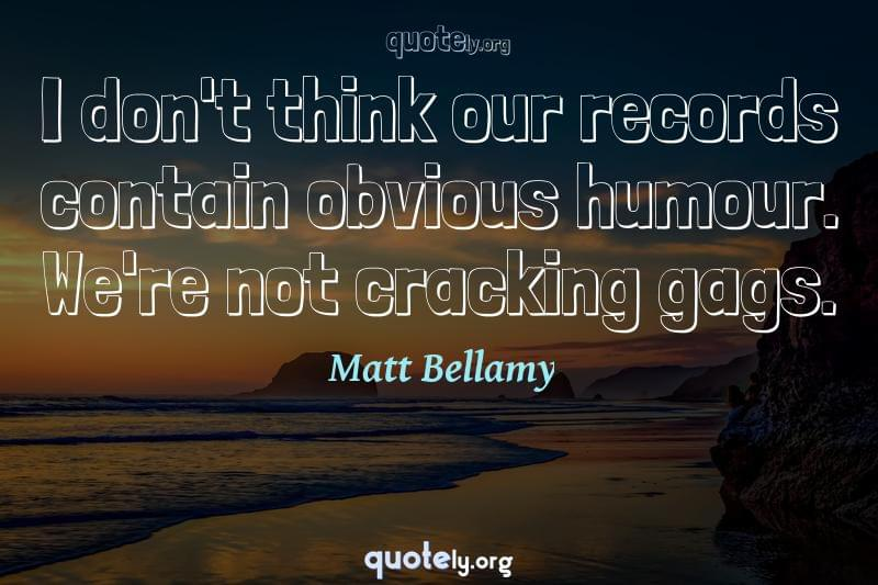I don't think our records contain obvious humour. We're not cracking gags. by Matt Bellamy