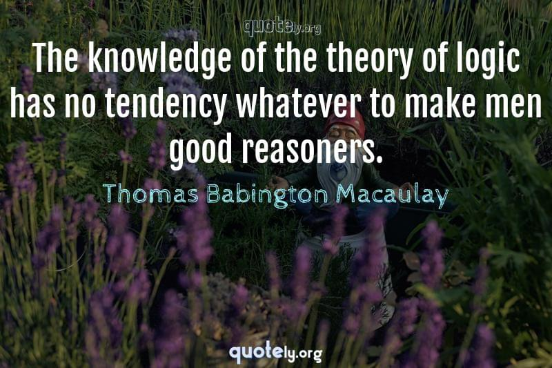 The knowledge of the theory of logic has no tendency whatever to make men good reasoners. by Thomas Babington Macaulay