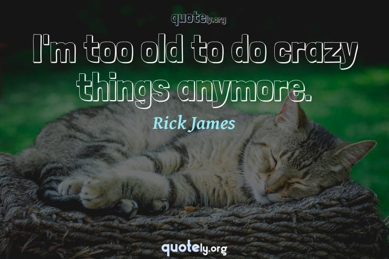 I'm too old to do crazy things anymore. by Rick James