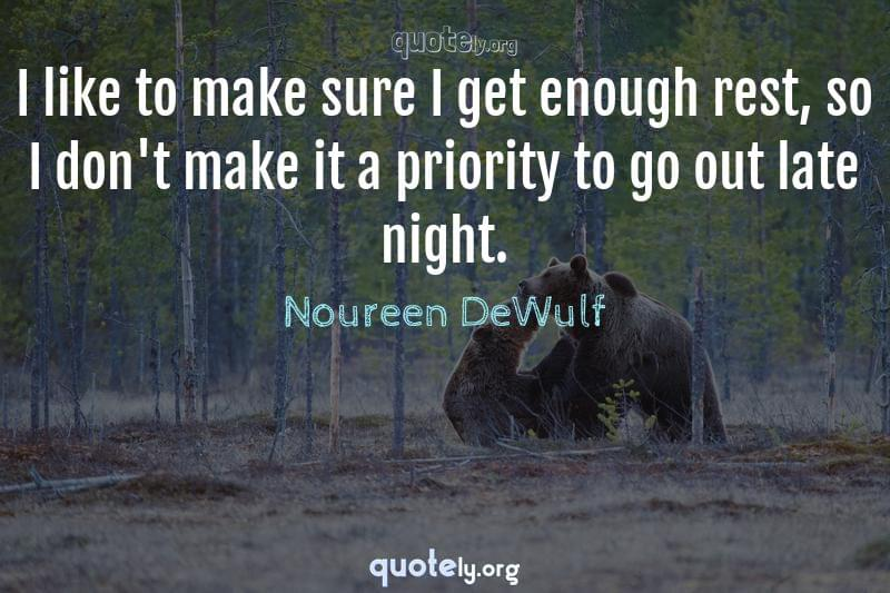 I like to make sure I get enough rest, so I don't make it a priority to go out late night. by Noureen DeWulf