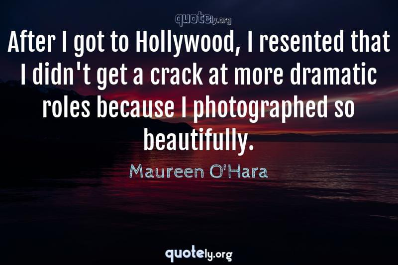 After I got to Hollywood, I resented that I didn't get a crack at more dramatic roles because I photographed so beautifully. by Maureen O'Hara