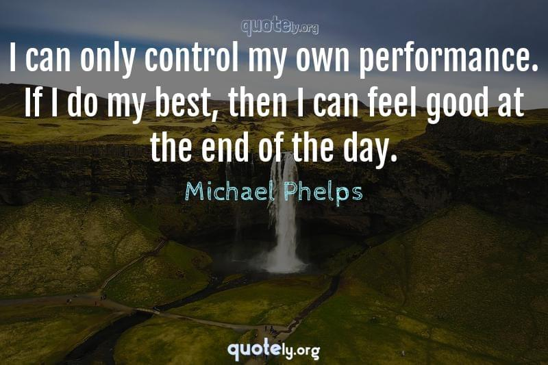 I can only control my own performance. If I do my best, then I can feel good at the end of the day. by Michael Phelps