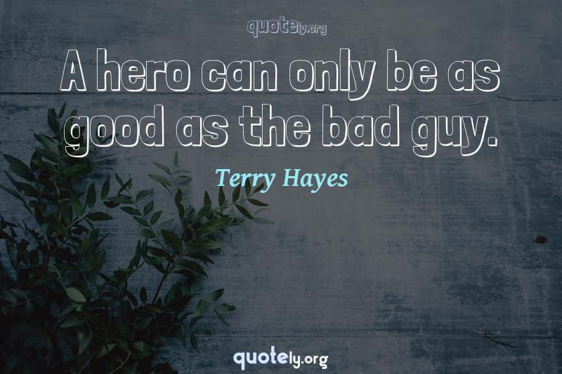 A hero can only be as good as the bad guy. by Terry Hayes