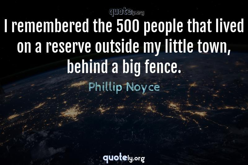 I remembered the 500 people that lived on a reserve outside my little town, behind a big fence. by Phillip Noyce
