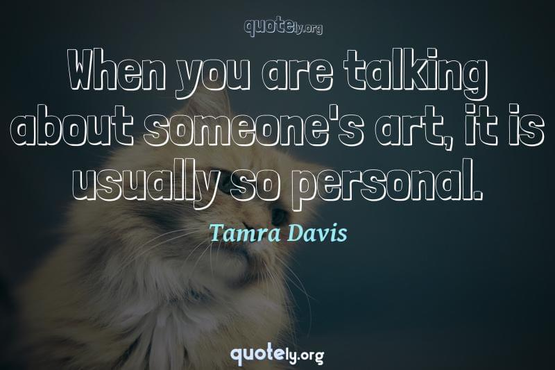 When you are talking about someone's art, it is usually so personal. by Tamra Davis