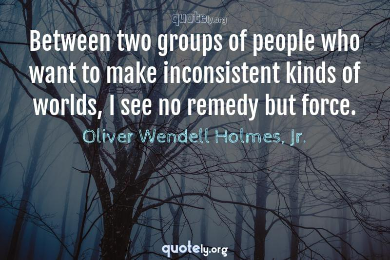 Between two groups of people who want to make inconsistent kinds of worlds, I see no remedy but force. by Oliver Wendell Holmes, Jr.