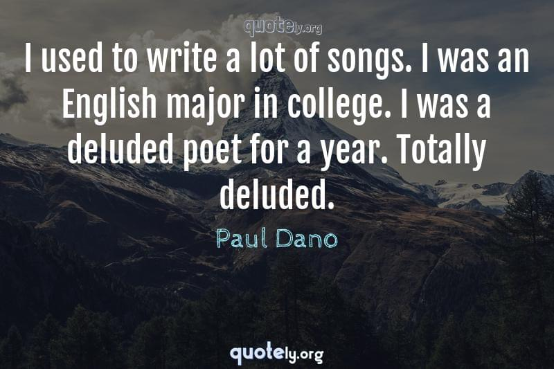 I used to write a lot of songs. I was an English major in college. I was a deluded poet for a year. Totally deluded. by Paul Dano