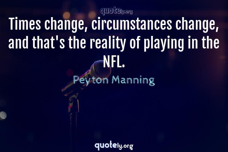 Times change, circumstances change, and that's the reality of playing in the NFL. by Peyton Manning