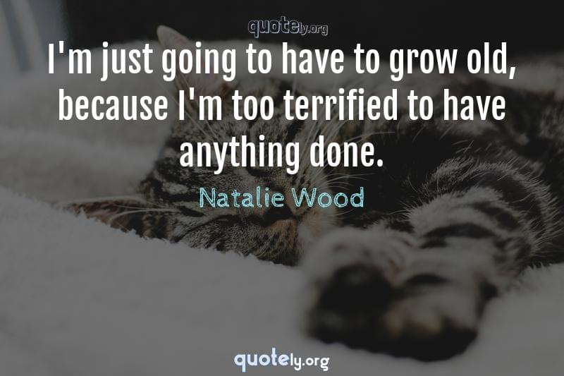 I'm just going to have to grow old, because I'm too terrified to have anything done. by Natalie Wood