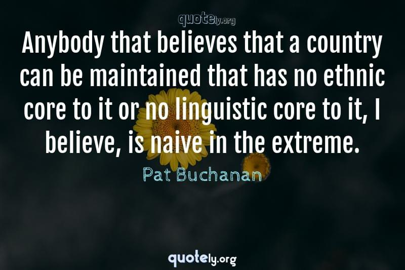 Anybody that believes that a country can be maintained that has no ethnic core to it or no linguistic core to it, I believe, is naive in the extreme. by Pat Buchanan