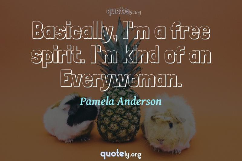 Basically, I'm a free spirit. I'm kind of an Everywoman. by Pamela Anderson