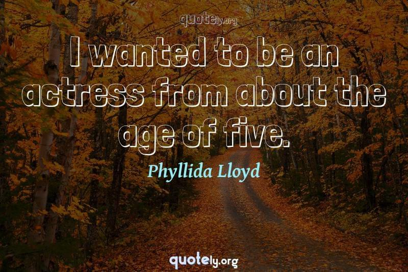 I wanted to be an actress from about the age of five. by Phyllida Lloyd