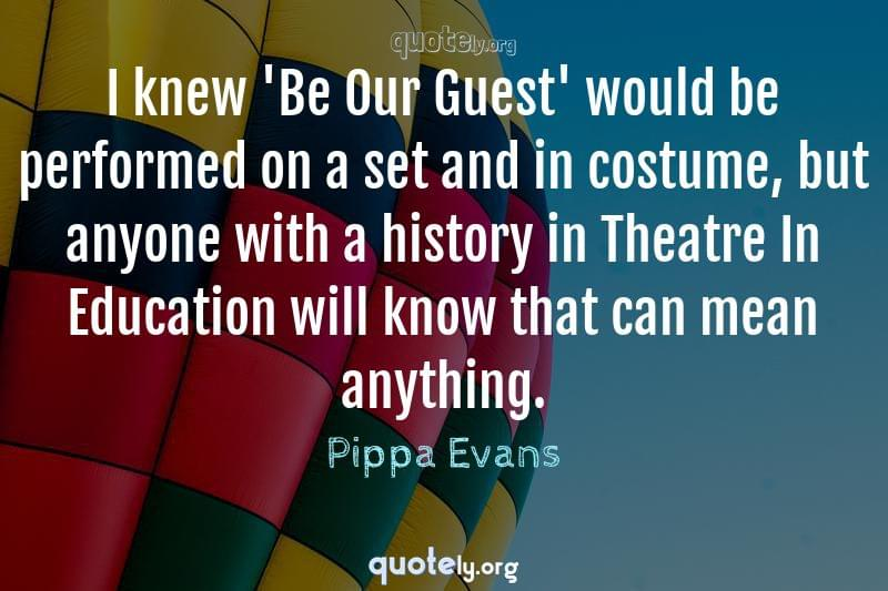 I knew 'Be Our Guest' would be performed on a set and in costume, but anyone with a history in Theatre In Education will know that can mean anything. by Pippa Evans