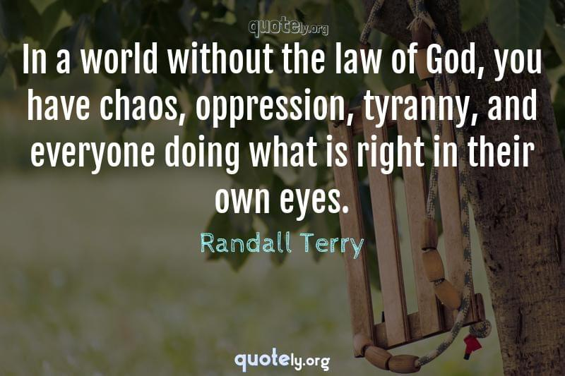 In a world without the law of God, you have chaos, oppression, tyranny, and everyone doing what is right in their own eyes. by Randall Terry