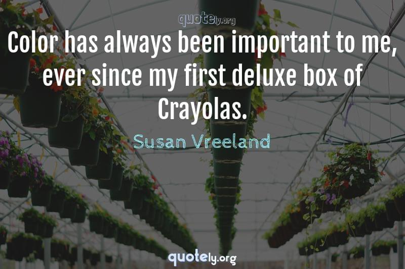 Color has always been important to me, ever since my first deluxe box of Crayolas. by Susan Vreeland