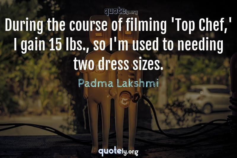 During the course of filming 'Top Chef,' I gain 15 lbs., so I'm used to needing two dress sizes. by Padma Lakshmi