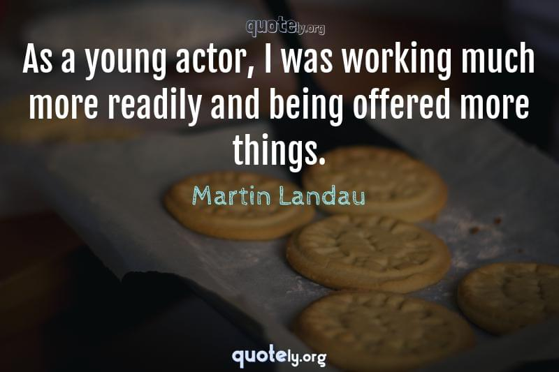 As a young actor, I was working much more readily and being offered more things. by Martin Landau