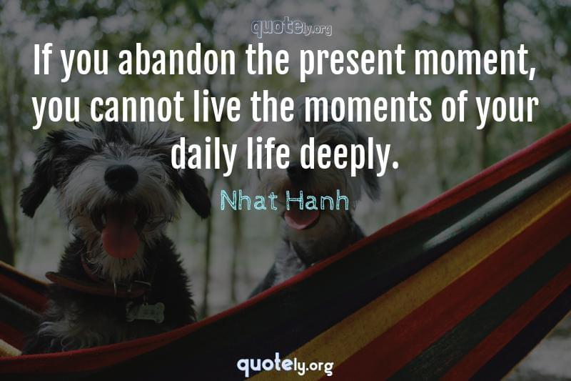 If you abandon the present moment, you cannot live the moments of your daily life deeply. by Nhat Hanh