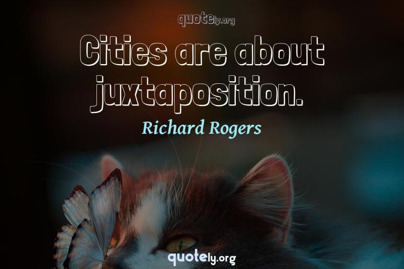 Cities are about juxtaposition. by Richard Rogers