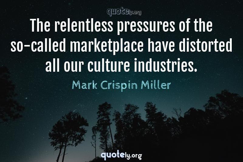 The relentless pressures of the so-called marketplace have distorted all our culture industries. by Mark Crispin Miller