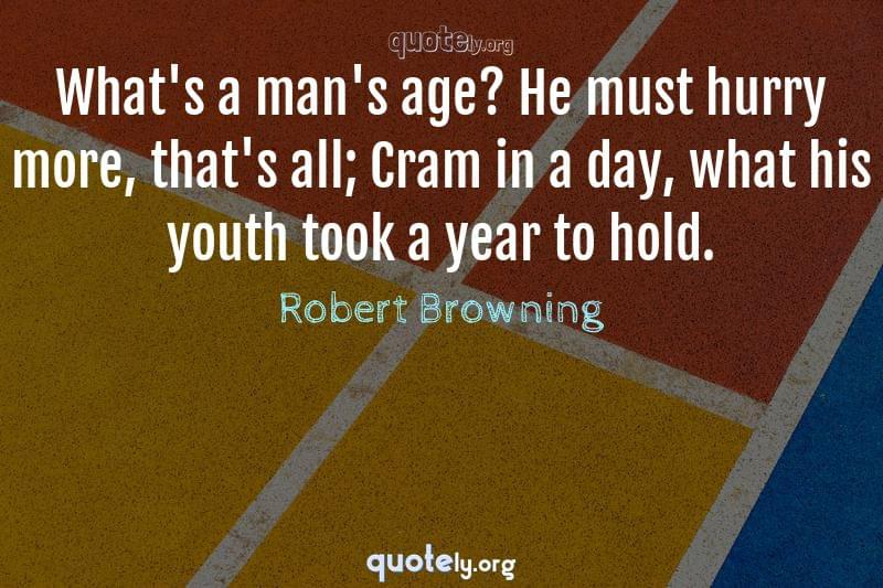 What's a man's age? He must hurry more, that's all; Cram in a day, what his youth took a year to hold. by Robert Browning