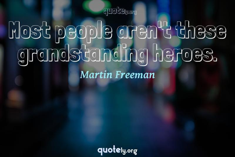 Most people aren't these grandstanding heroes. by Martin Freeman