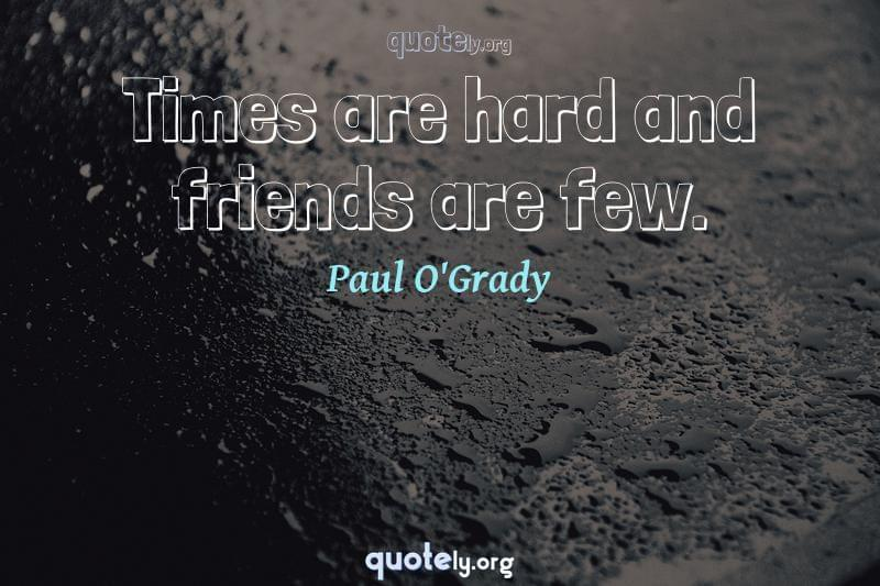 Times are hard and friends are few. by Paul O'Grady