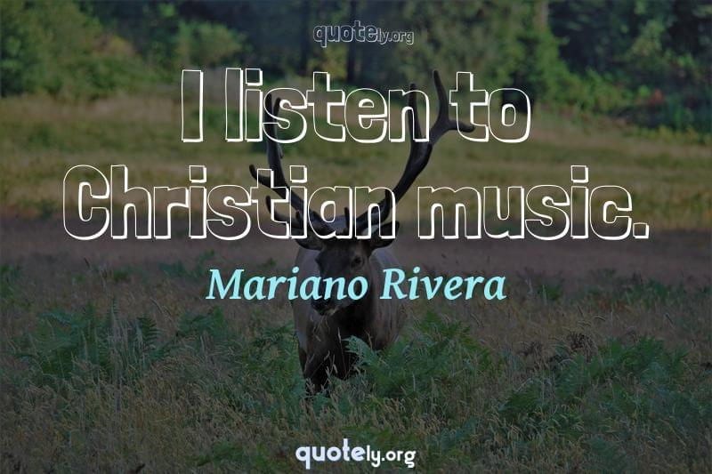 I listen to Christian music. by Mariano Rivera