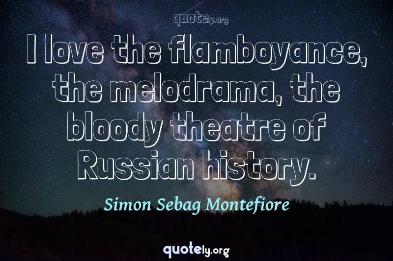 I love the flamboyance, the melodrama, the bloody theatre of Russian history. by Simon Sebag Montefiore