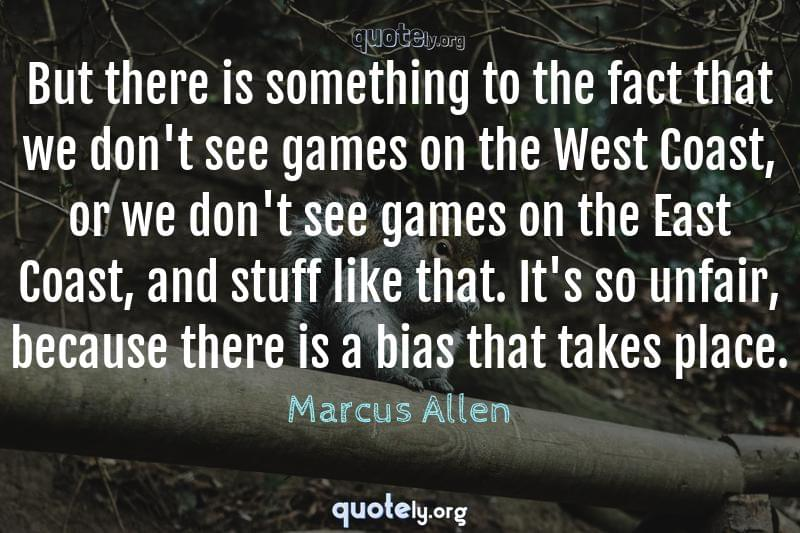 But there is something to the fact that we don't see games on the West Coast, or we don't see games on the East Coast, and stuff like that. It's so unfair, because there is a bias that takes place. by Marcus Allen