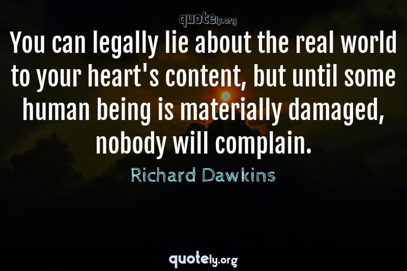 You can legally lie about the real world to your heart's content, but until some human being is materially damaged, nobody will complain. by Richard Dawkins