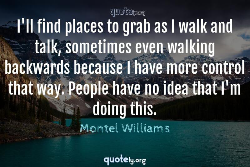 I'll find places to grab as I walk and talk, sometimes even walking backwards because I have more control that way. People have no idea that I'm doing this. by Montel Williams