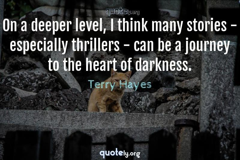 On a deeper level, I think many stories - especially thrillers - can be a journey to the heart of darkness. by Terry Hayes