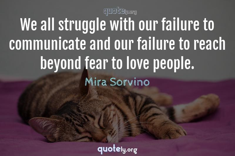 We all struggle with our failure to communicate and our failure to reach beyond fear to love people. by Mira Sorvino