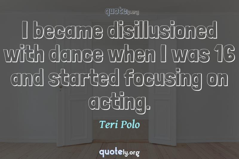 I became disillusioned with dance when I was 16 and started focusing on acting. by Teri Polo